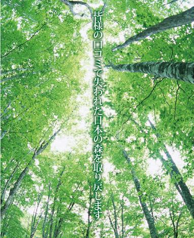 皆様の口コミで失われた日本の森を取り戻します